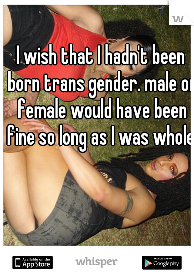 I wish that I hadn't been born trans gender. male or female would have been fine so long as I was whole.