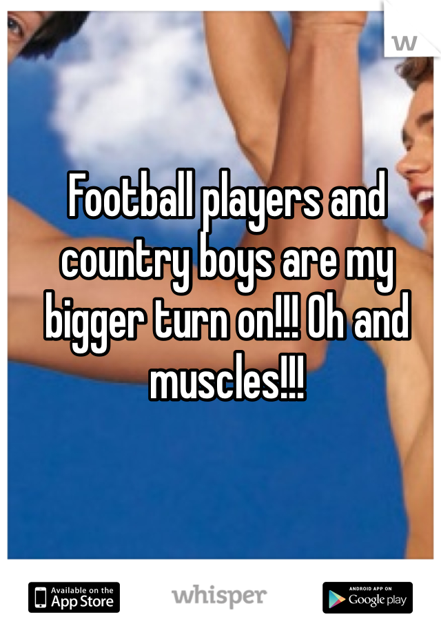 Football players and country boys are my bigger turn on!!! Oh and muscles!!!