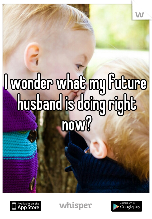 I wonder what my future husband is doing right now?