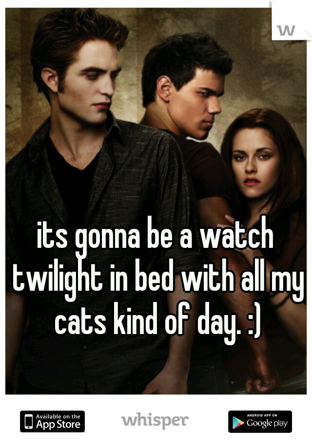 its gonna be a watch twilight in bed with all my cats kind of day. :)