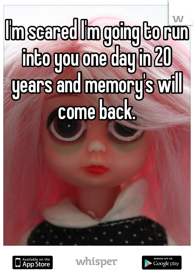 I'm scared I'm going to run into you one day in 20 years and memory's will come back.