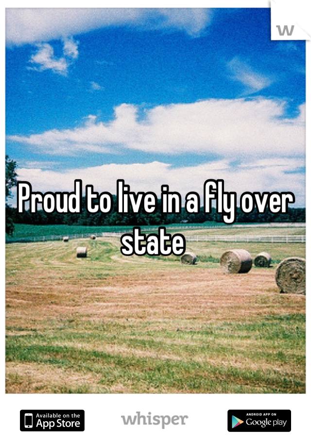 Proud to live in a fly over state