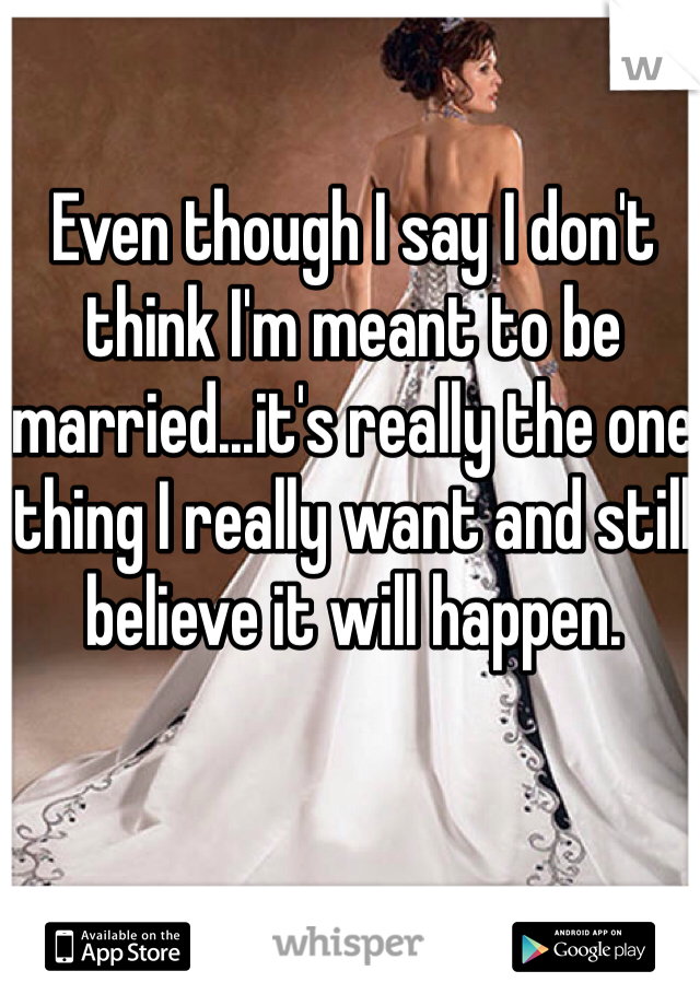 Even though I say I don't think I'm meant to be married...it's really the one thing I really want and still believe it will happen.