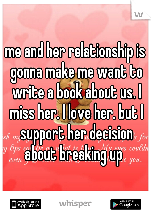 me and her relationship is gonna make me want to write a book about us. I miss her. I love her. but I support her decision about breaking up