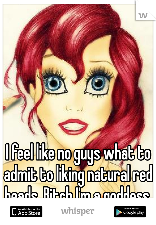 I feel like no guys what to admit to liking natural red heads. Bitch I'm a goddess.