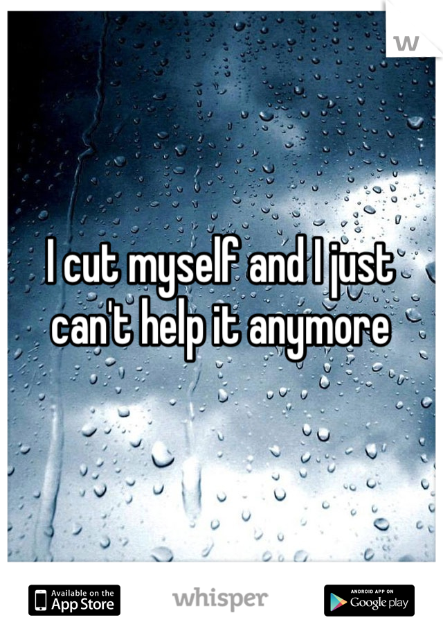 I cut myself and I just can't help it anymore