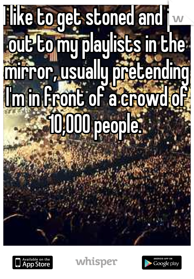 I like to get stoned and jam out to my playlists in the mirror, usually pretending I'm in front of a crowd of 10,000 people.