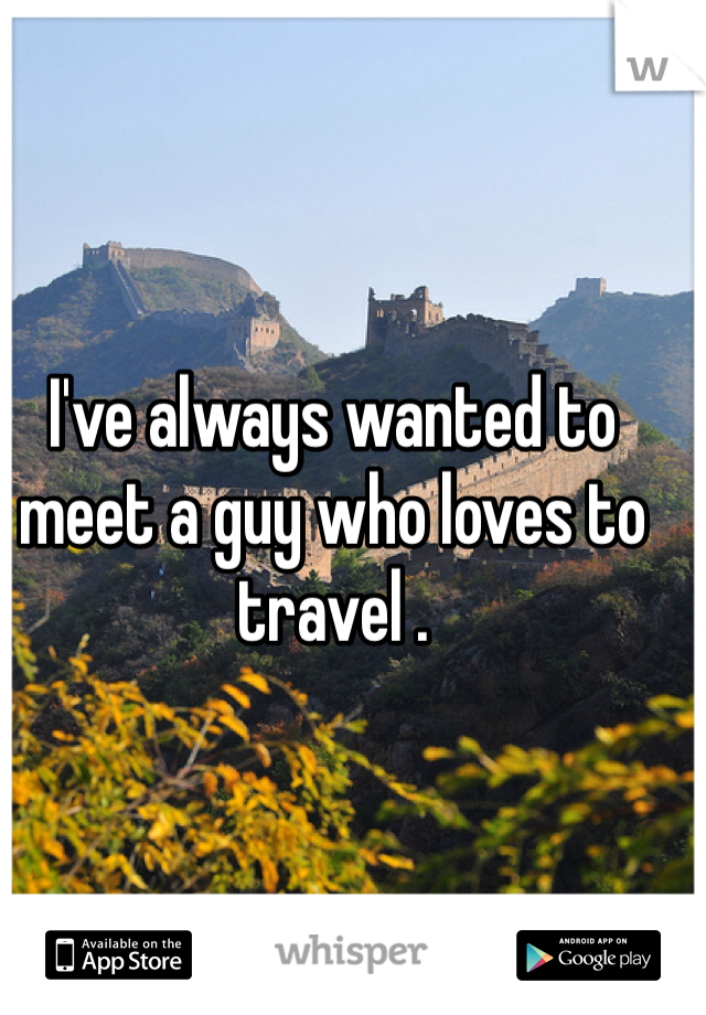 I've always wanted to meet a guy who loves to travel .