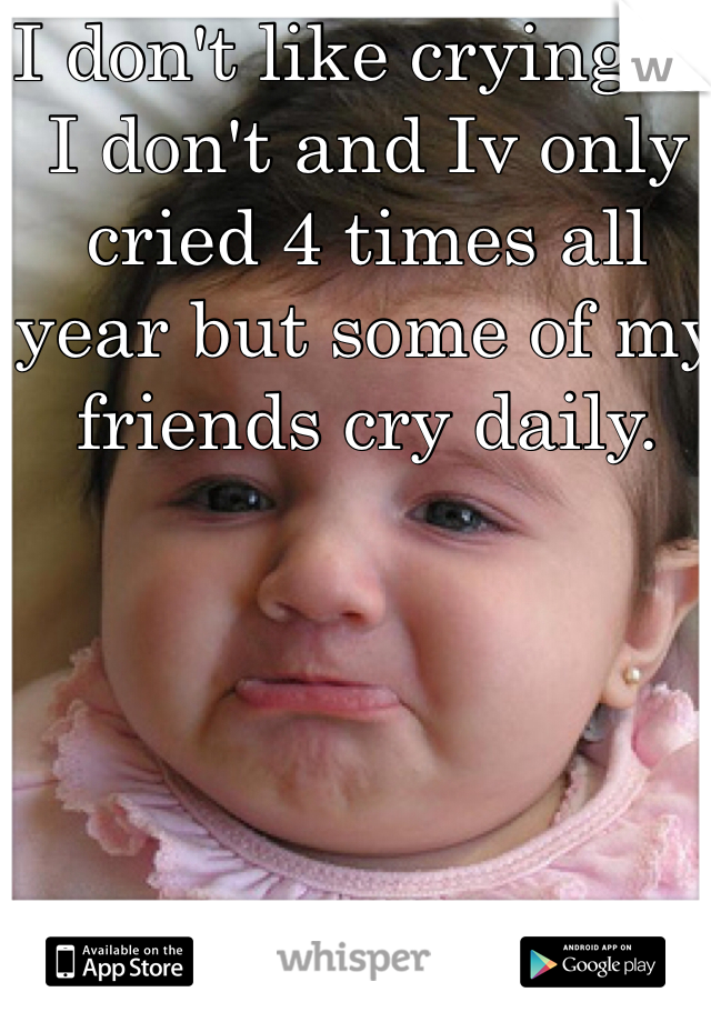 I don't like crying so I don't and Iv only cried 4 times all year but some of my friends cry daily.