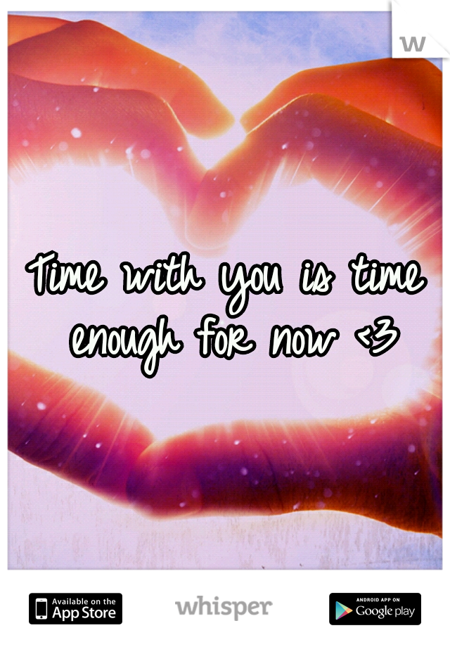Time with you is time enough for now <3