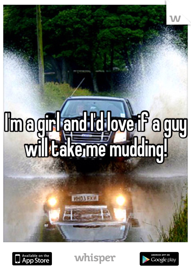I'm a girl and I'd love if a guy will take me mudding!