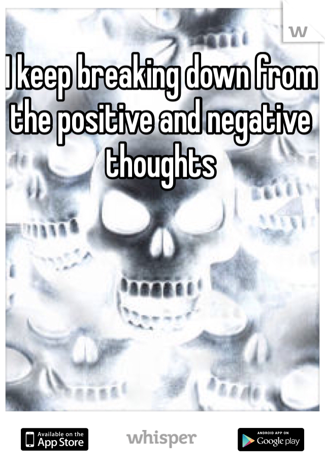 I keep breaking down from the positive and negative thoughts