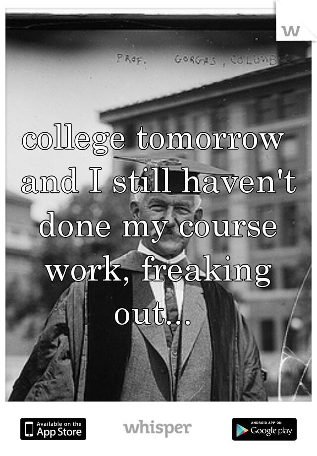 college tomorrow and I still haven't done my course work, freaking out...