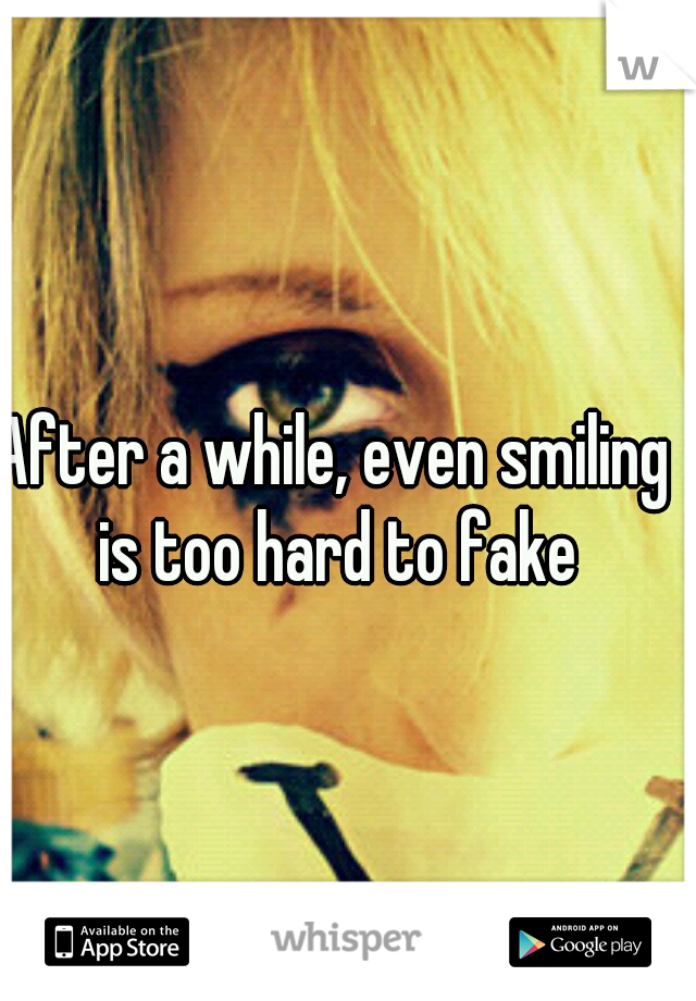 After a while, even smiling is too hard to fake
