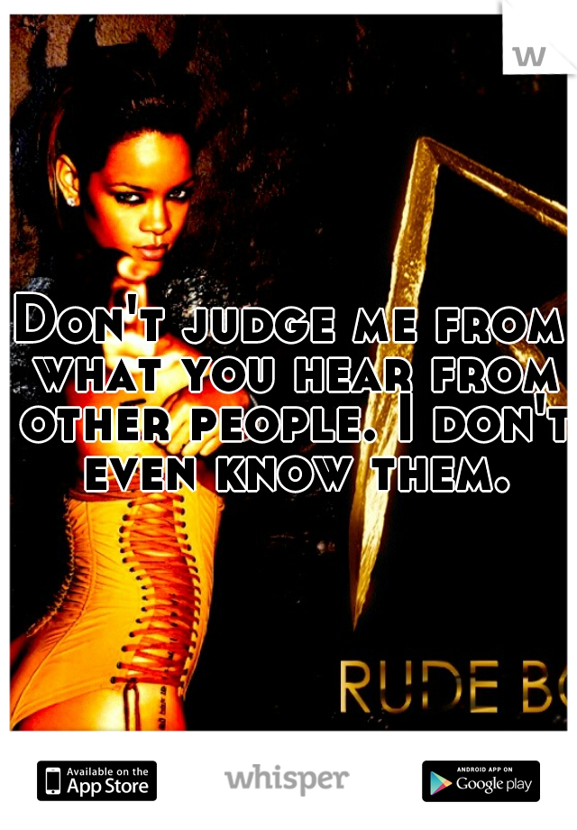 Don't judge me from what you hear from other people. I don't even know them.