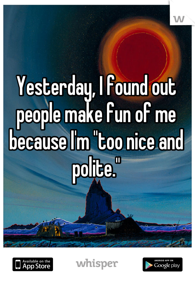 """Yesterday, I found out people make fun of me because I'm """"too nice and polite."""""""