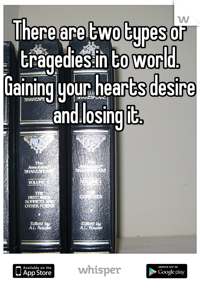 There are two types of tragedies in to world. Gaining your hearts desire and losing it.