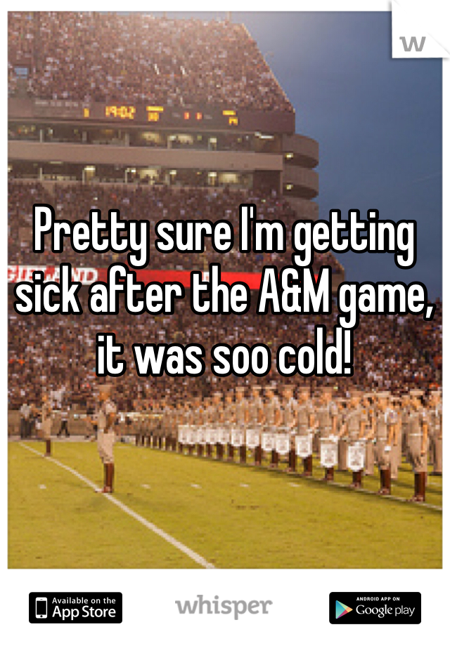 Pretty sure I'm getting sick after the A&M game, it was soo cold!