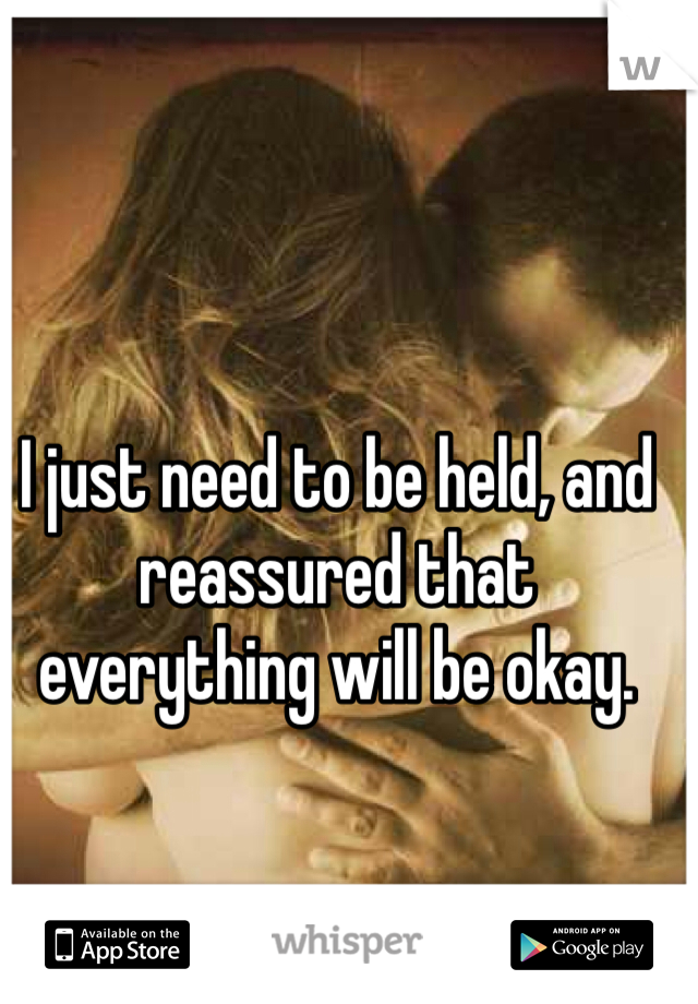 I just need to be held, and reassured that everything will be okay.