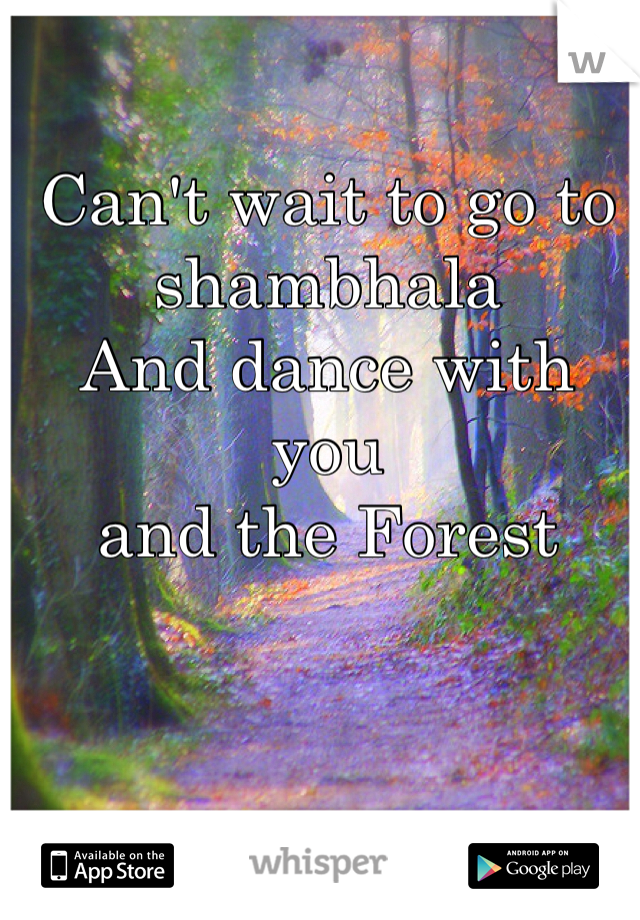 Can't wait to go to shambhala And dance with you  and the Forest