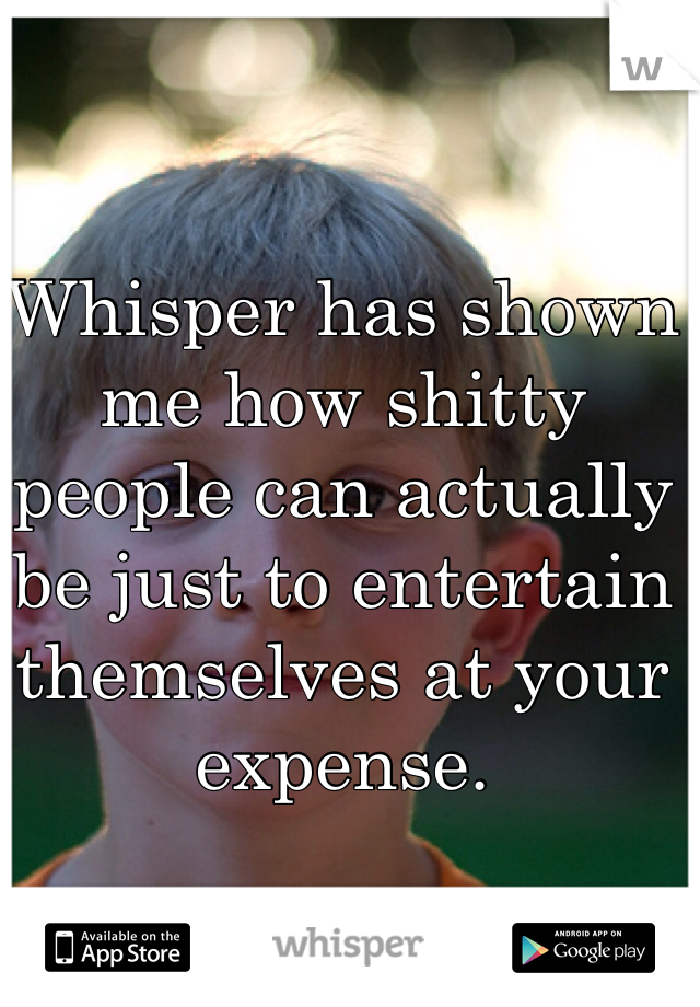 Whisper has shown me how shitty people can actually be just to entertain themselves at your expense.