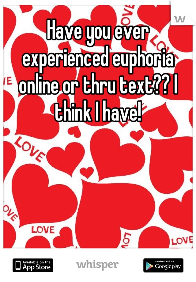 Have you ever experienced euphoria online or thru text?? I think I have!