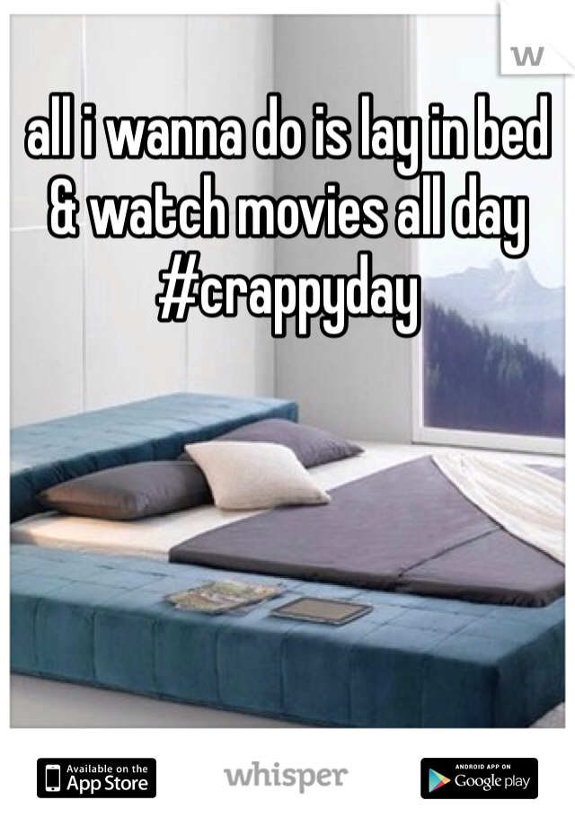 all i wanna do is lay in bed & watch movies all day #crappyday