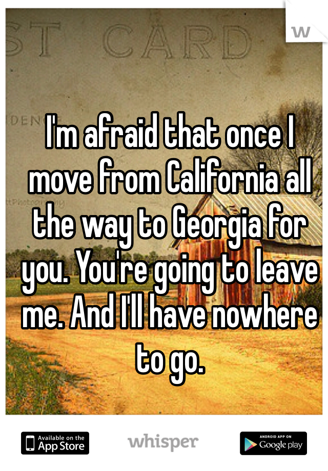 I'm afraid that once I move from California all the way to Georgia for you. You're going to leave me. And I'll have nowhere to go.