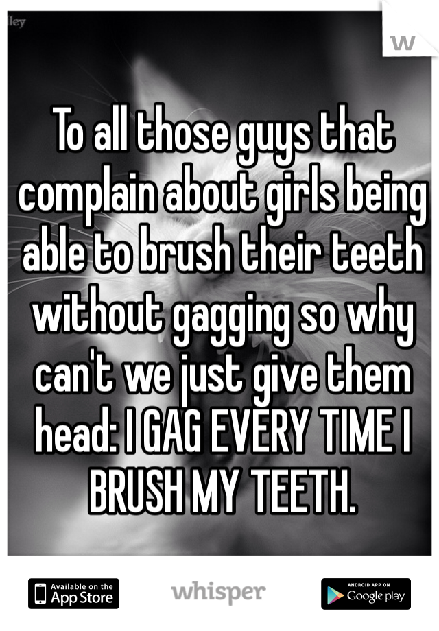 To all those guys that complain about girls being able to brush their teeth without gagging so why can't we just give them head: I GAG EVERY TIME I BRUSH MY TEETH.
