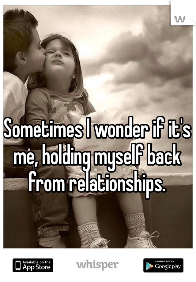 Sometimes I wonder if it's me, holding myself back from relationships.