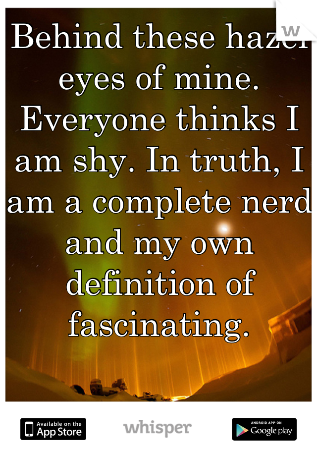Behind these hazel eyes of mine. Everyone thinks I am shy. In truth, I am a complete nerd and my own definition of fascinating.