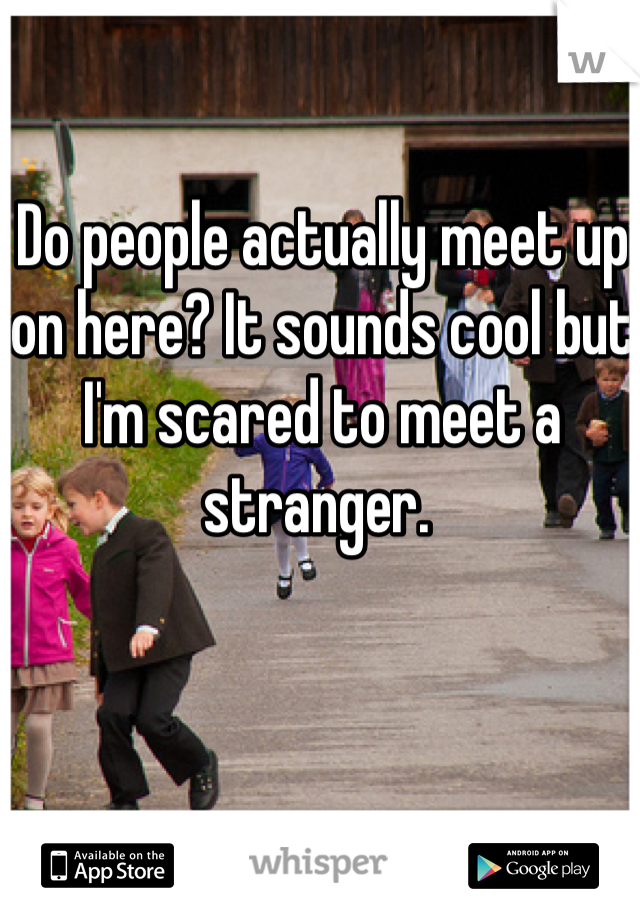 Do people actually meet up on here? It sounds cool but I'm scared to meet a stranger.