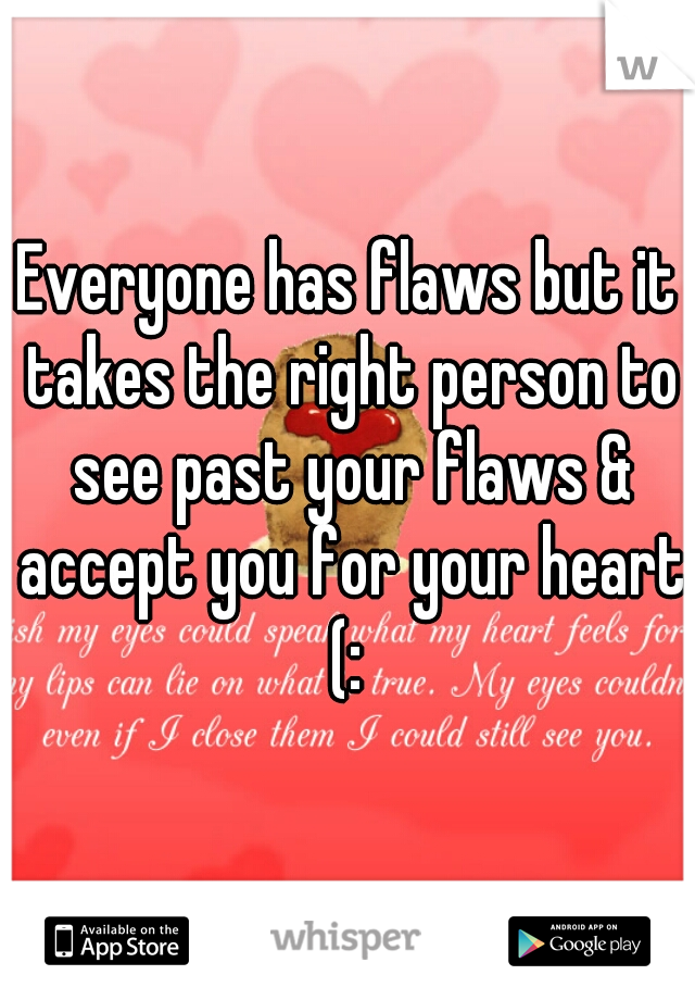 Everyone has flaws but it takes the right person to see past your flaws & accept you for your heart (: