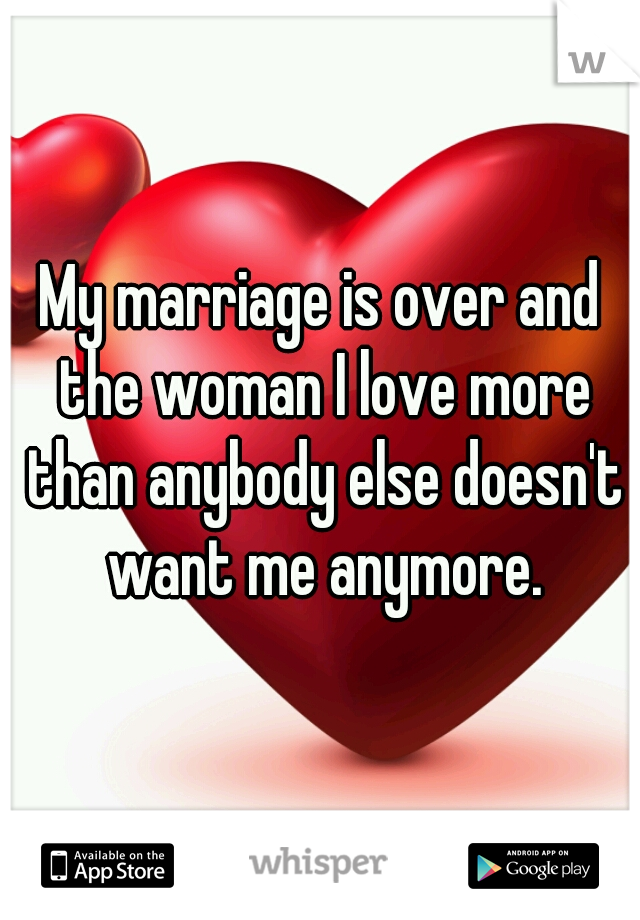 My marriage is over and the woman I love more than anybody else doesn't want me anymore.
