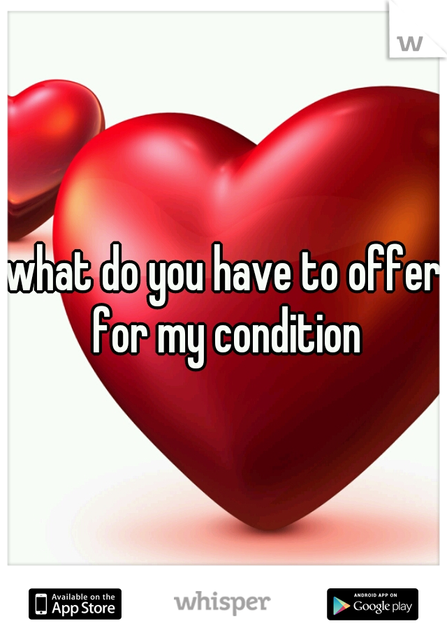 what do you have to offer for my condition