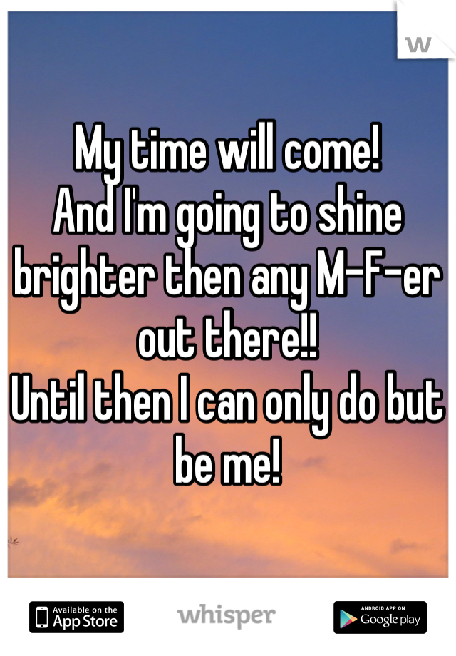 My time will come! And I'm going to shine brighter then any M-F-er out there!!  Until then I can only do but be me!
