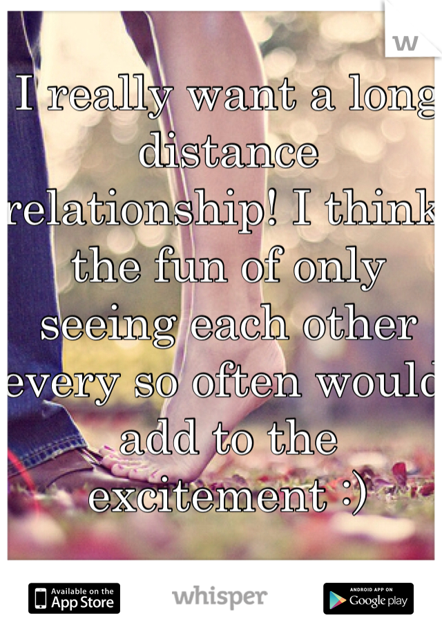 I really want a long distance relationship! I think the fun of only seeing each other every so often would add to the excitement :)