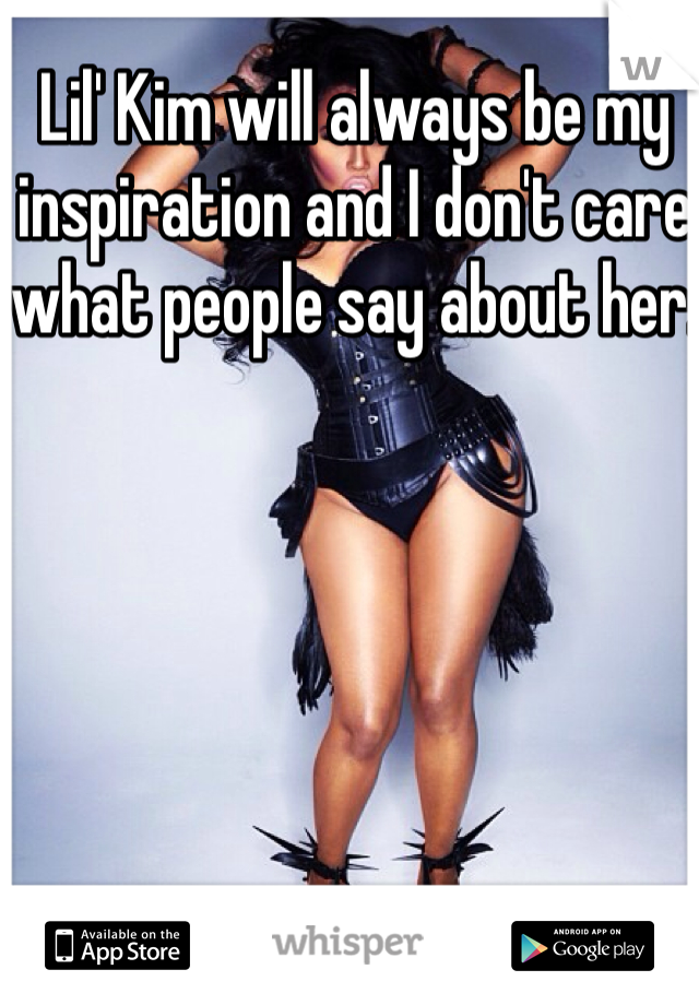 Lil' Kim will always be my inspiration and I don't care what people say about her.
