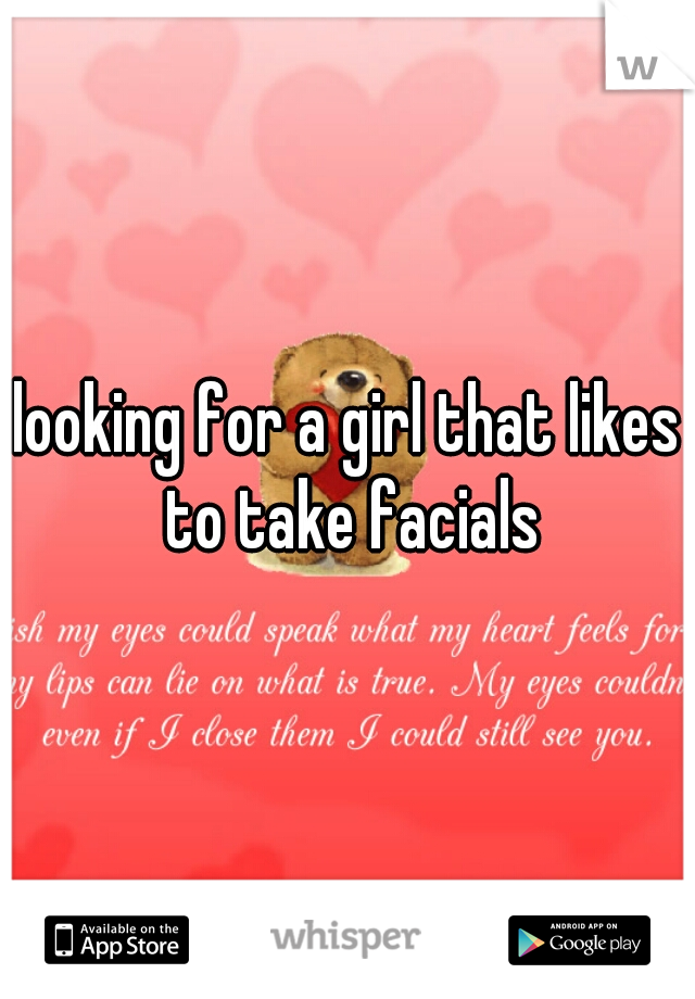 looking for a girl that likes to take facials