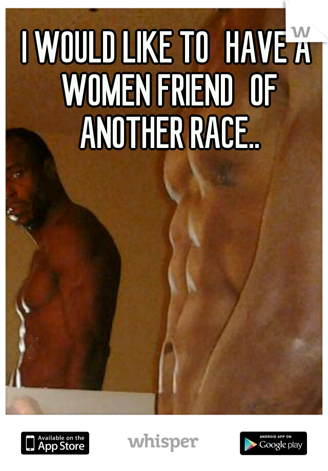 I WOULD LIKE TO HAVE A WOMEN FRIEND OF ANOTHER RACE..