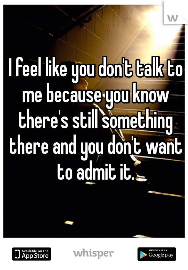 I feel like you don't talk to me because you know there's still something there and you don't want to admit it.