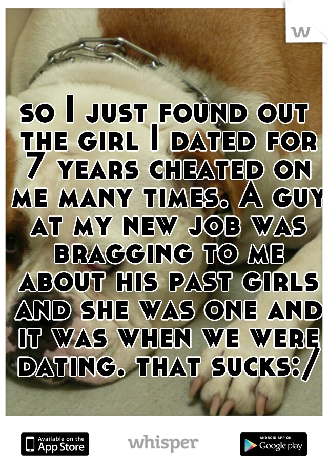 so I just found out the girl I dated for 7 years cheated on me many times. A guy at my new job was bragging to me about his past girls and she was one and it was when we were dating. that sucks:/