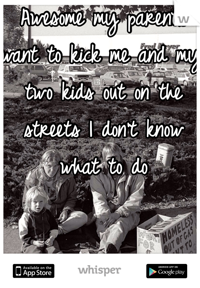 Awesome my parents want to kick me and my two kids out on the streets I don't know what to do