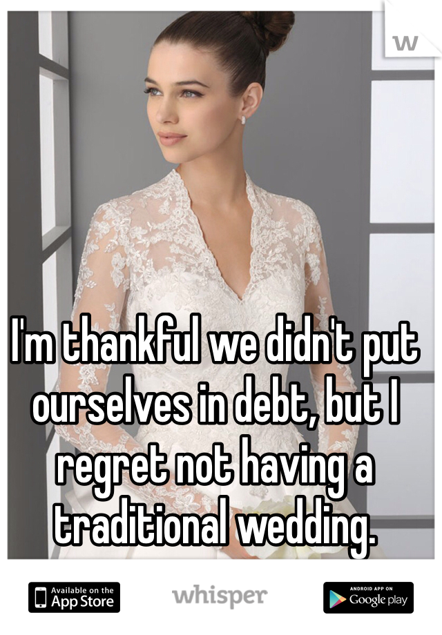 I'm thankful we didn't put ourselves in debt, but I regret not having a traditional wedding.
