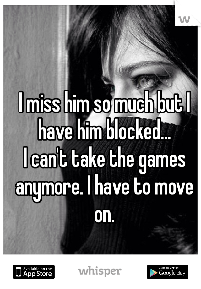 I miss him so much but I have him blocked...  I can't take the games anymore. I have to move on.