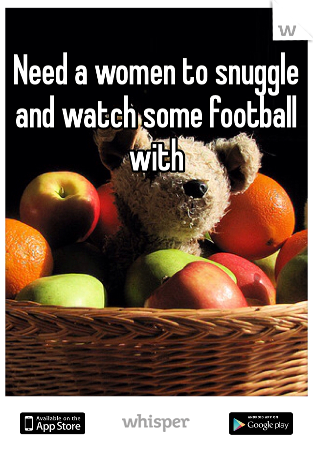 Need a women to snuggle and watch some football with