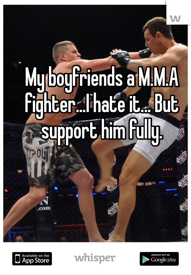 My boyfriends a M.M.A fighter...I hate it... But support him fully.