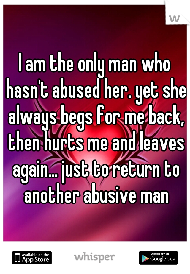 I am the only man who hasn't abused her. yet she always begs for me back, then hurts me and leaves again... just to return to another abusive man