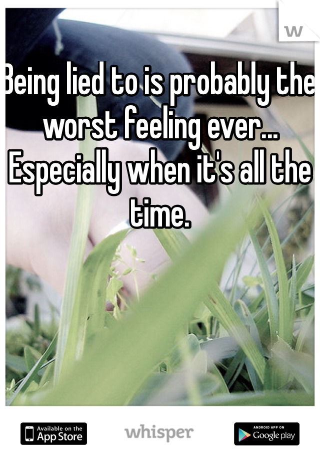 Being lied to is probably the worst feeling ever... Especially when it's all the time.