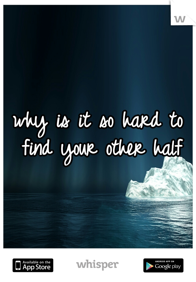 why is it so hard to find your other half